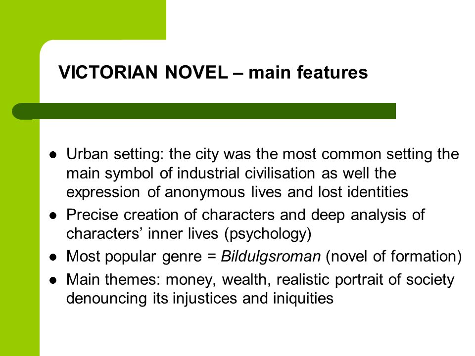 Urban setting: the city was the most common setting the main symbol of industrial civilisation as well the expression of anonymous lives and lost identities Precise creation of characters and deep analysis of characters' inner lives (psychology) Most popular genre = Bildulgsroman (novel of formation) Main themes: money, wealth, realistic portrait of society denouncing its injustices and iniquities VICTORIAN NOVEL – main features