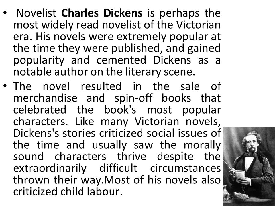 Novelist Charles Dickens is perhaps the most widely read novelist of the Victorian era.