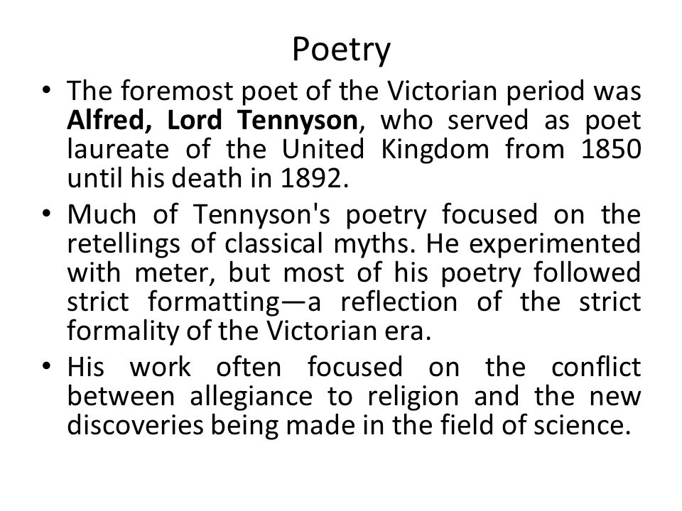 Poetry The foremost poet of the Victorian period was Alfred, Lord Tennyson, who served as poet laureate of the United Kingdom from 1850 until his death in 1892.