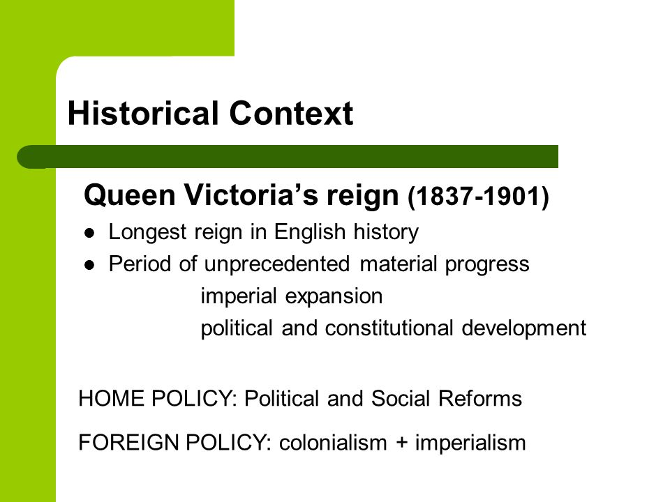Queen Victoria's reign (1837-1901) Longest reign in English history Period of unprecedented material progress imperial expansion political and constitutional development Historical Context HOME POLICY: Political and Social Reforms FOREIGN POLICY: colonialism + imperialism