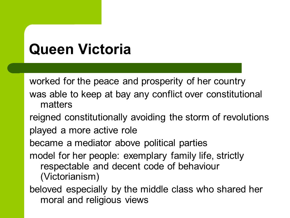 Queen Victoria worked for the peace and prosperity of her country was able to keep at bay any conflict over constitutional matters reigned constitutionally avoiding the storm of revolutions played a more active role became a mediator above political parties model for her people: exemplary family life, strictly respectable and decent code of behaviour (Victorianism) beloved especially by the middle class who shared her moral and religious views