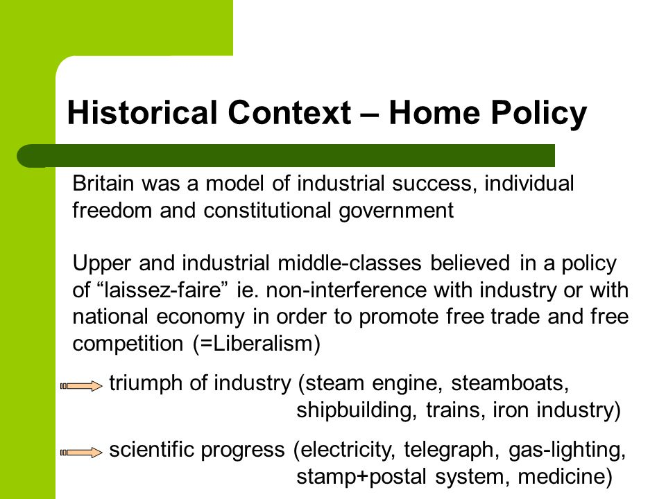 Historical Context – Home Policy Britain was a model of industrial success, individual freedom and constitutional government Upper and industrial middle-classes believed in a policy of laissez-faire ie.