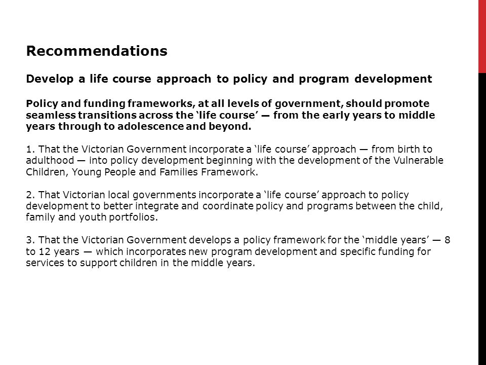 Recommendations Develop a life course approach to policy and program development Policy and funding frameworks, at all levels of government, should promote seamless transitions across the 'life course' — from the early years to middle years through to adolescence and beyond.