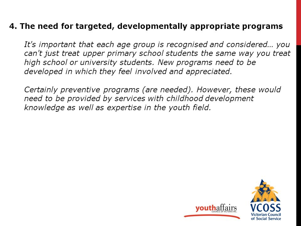 6 4. The need for targeted, developmentally appropriate programs It's important that each age group is recognised and considered… you can't just treat