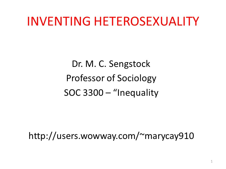HETEROSEXUALITY: A NEW CONCEPT All Dominant Groups Seek to Prove That They Are/Were the Original Group Heterosexuals Are No Exception – View Today That the Natural State of Humans Is Heterosexuality: – Adam & Eve Were Normal Sexual Beings Like Us – Strong Sexual Motivation to Opposite Sex – NOT Sexually Attracted to Anyone/thing Else EX: Same Sex, Animals, Masturbation, etc.
