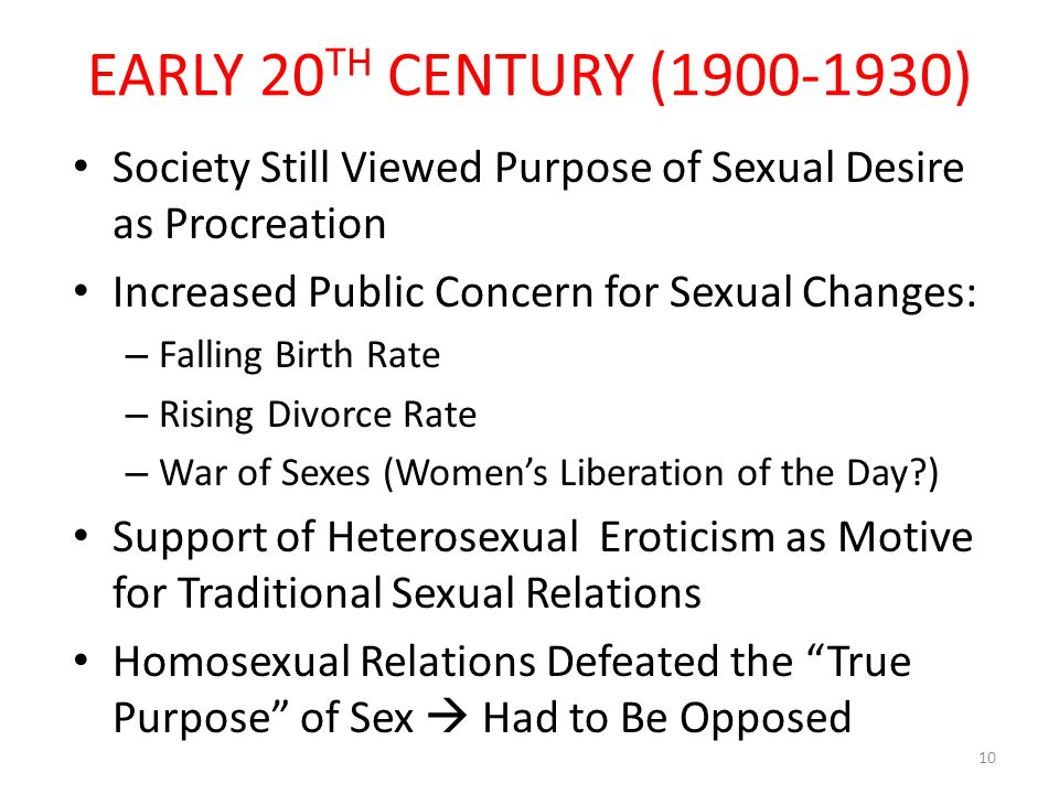 EARLY 20 TH CENTURY (1900-1930) Society Still Viewed Purpose of Sexual Desire as Procreation Increased Public Concern for Sexual Changes: – Falling Birth Rate – Rising Divorce Rate – War of Sexes (Women's Liberation of the Day ) Support of Heterosexual Eroticism as Motive for Traditional Sexual Relations Homosexual Relations Defeated the True Purpose of Sex  Had to Be Opposed 10