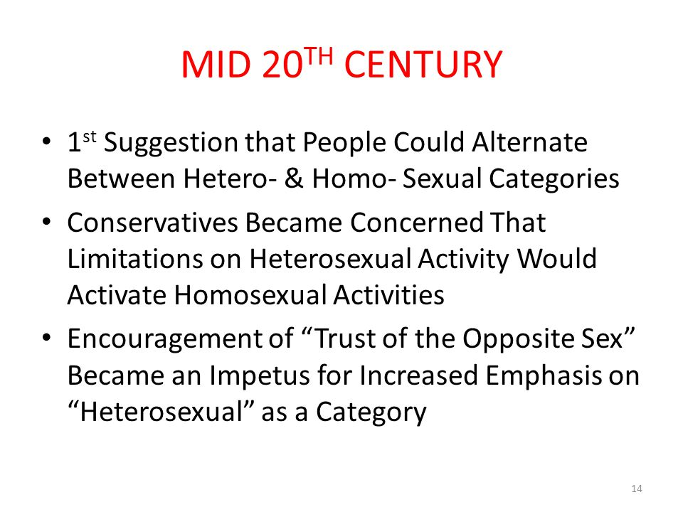 MID 20 TH CENTURY 1 st Suggestion that People Could Alternate Between Hetero- & Homo- Sexual Categories Conservatives Became Concerned That Limitations on Heterosexual Activity Would Activate Homosexual Activities Encouragement of Trust of the Opposite Sex Became an Impetus for Increased Emphasis on Heterosexual as a Category 14