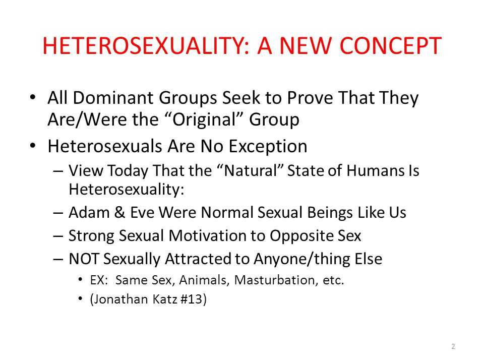 REALITY OF SEXUAL HISTORY Heterosexuality Invented in Victorian Era Pre-Victorian Era: – Early Victorian Pure Love : – True Womanhood – Proper – Not Lustful – True Manhood – More Sexually Oriented … BUT – Males Still Aspired to Freedom from Sex Drives – Aspired to Higher Things : Economic Productivity 3