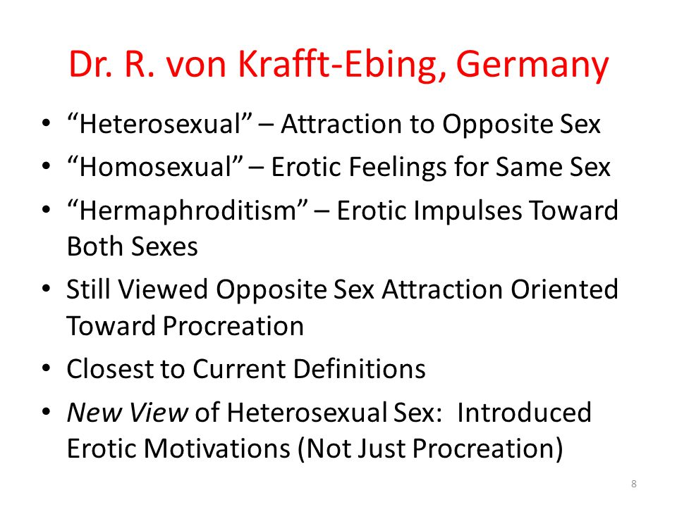 CONSEQUENCES FOR SEXUAL DEFINTIONS Heterosexual: Persons Attracted to Opposite Sex Homosexual: Attracted to Same Sex Hermaphrodite: Attracted to Both Same & Opposite Sex Introduced Concept of Sexual Attraction As Motive for Sexual Activity Questions Previous Procreation Motive 9