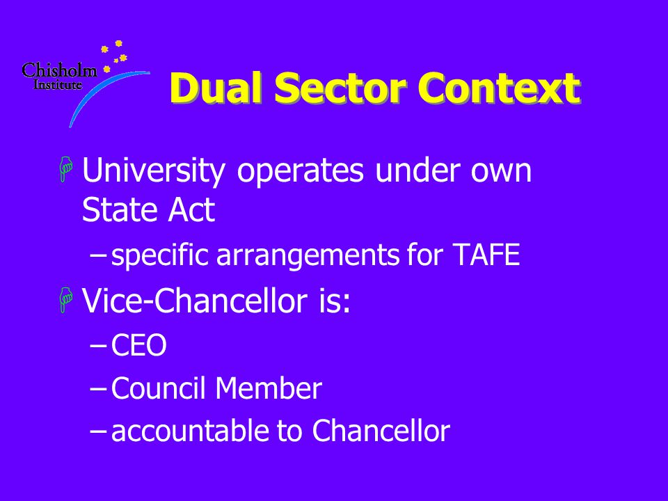 Dual Sector Context HUniversity operates under own State Act –specific arrangements for TAFE HVice-Chancellor is: –CEO –Council Member –accountable to Chancellor