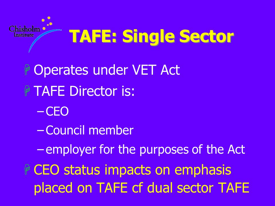 TAFE: Single Sector HOperates under VET Act HTAFE Director is: –CEO –Council member –employer for the purposes of the Act HCEO status impacts on emphasis placed on TAFE cf dual sector TAFE