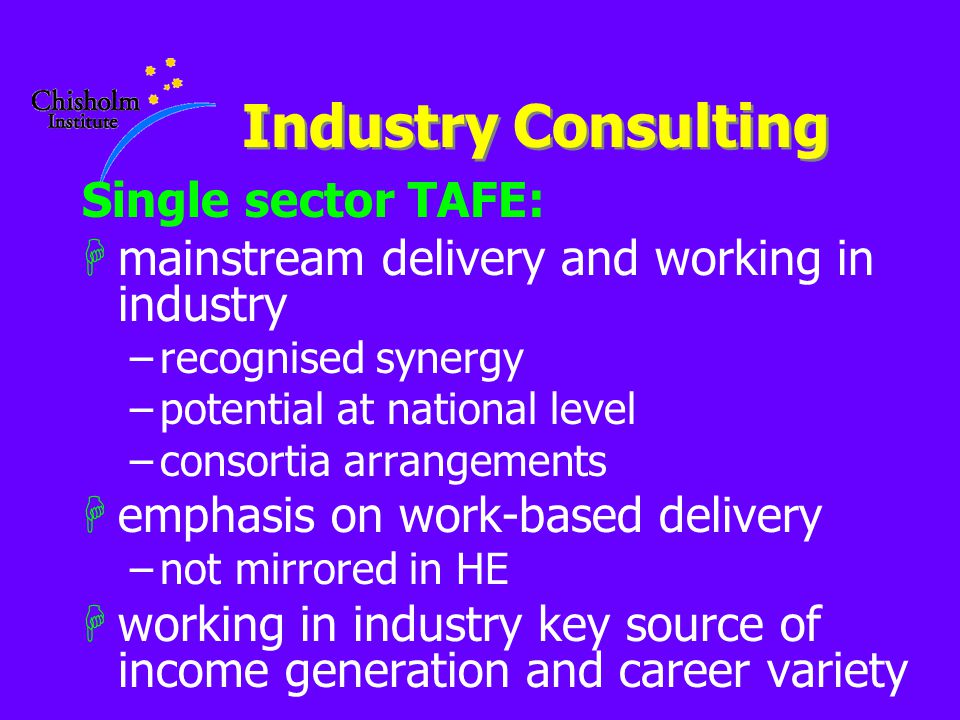 Industry Consulting Single sector TAFE: Hmainstream delivery and working in industry –recognised synergy –potential at national level –consortia arrangements Hemphasis on work-based delivery –not mirrored in HE Hworking in industry key source of income generation and career variety