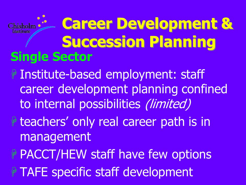 Career Development & Succession Planning Single Sector HInstitute-based employment: staff career development planning confined to internal possibilities (limited) Hteachers' only real career path is in management HPACCT/HEW staff have few options HTAFE specific staff development