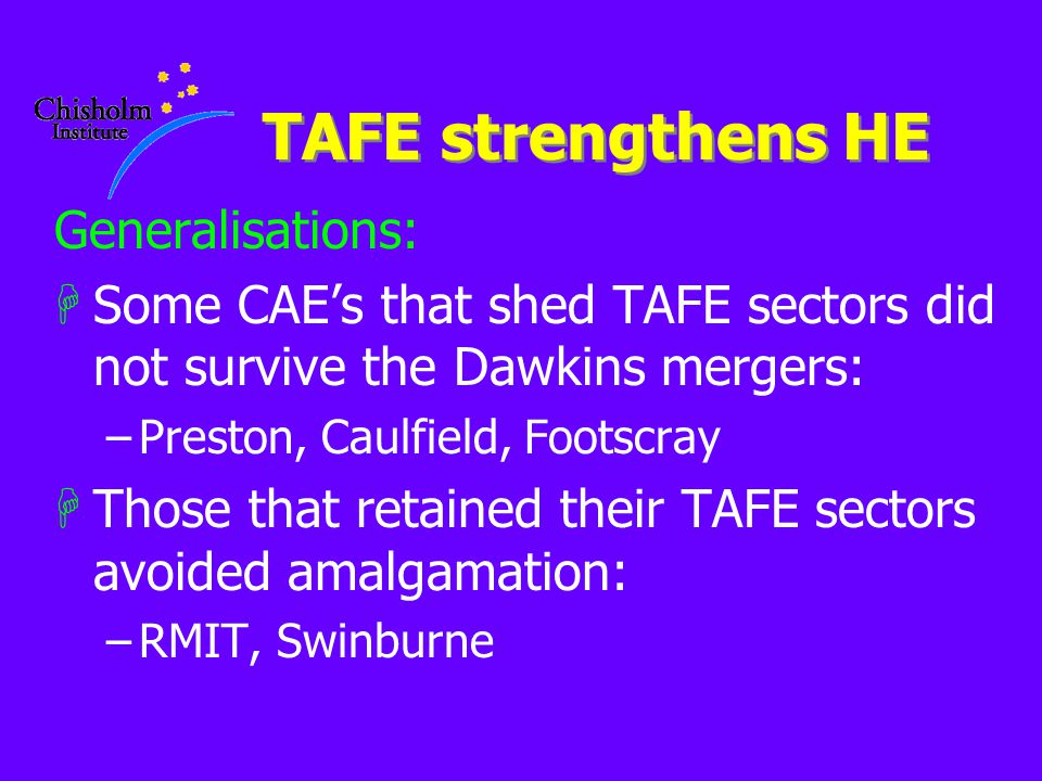 TAFE strengthens HE Generalisations: HSome CAE's that shed TAFE sectors did not survive the Dawkins mergers: –Preston, Caulfield, Footscray HThose that retained their TAFE sectors avoided amalgamation: –RMIT, Swinburne