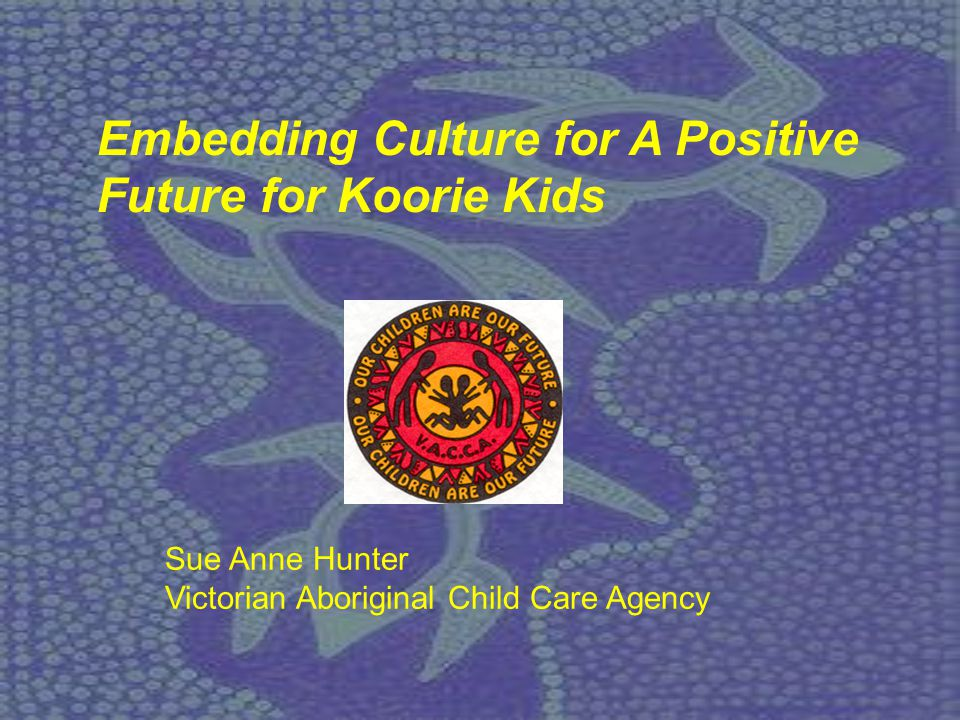 Sue Anne Hunter Victorian Aboriginal Child Care Agency Embedding Culture for A Positive Future for Koorie Kids