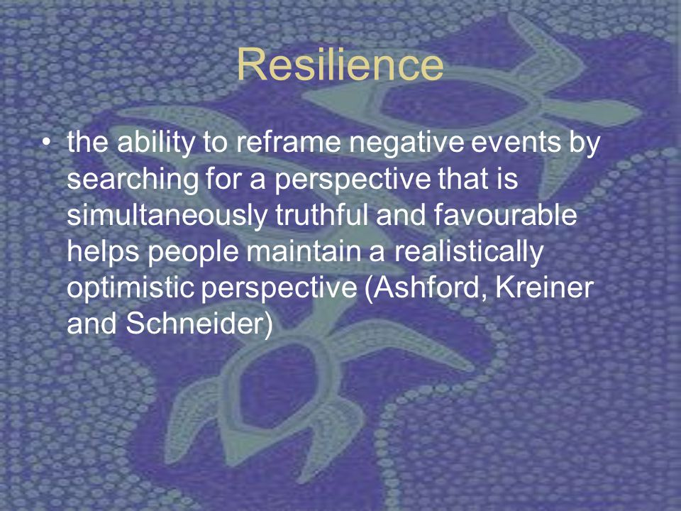 Resilience the ability to reframe negative events by searching for a perspective that is simultaneously truthful and favourable helps people maintain