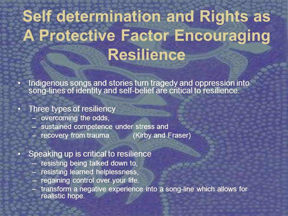 Self determination and Rights as A Protective Factor Encouraging Resilience Indigenous songs and stories turn tragedy and oppression into song-lines o