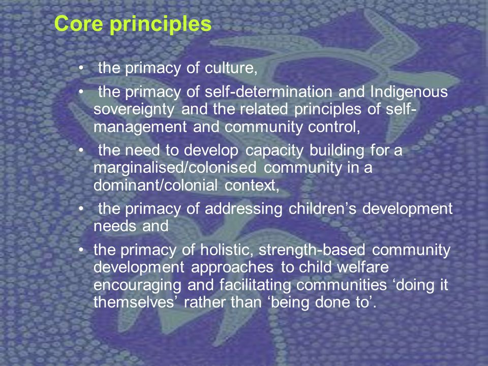 Core principles the primacy of culture, the primacy of self-determination and Indigenous sovereignty and the related principles of self- management an