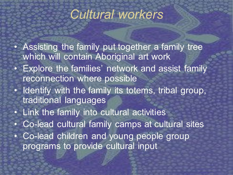 Cultural workers Assisting the family put together a family tree which will contain Aboriginal art work Explore the families' network and assist famil