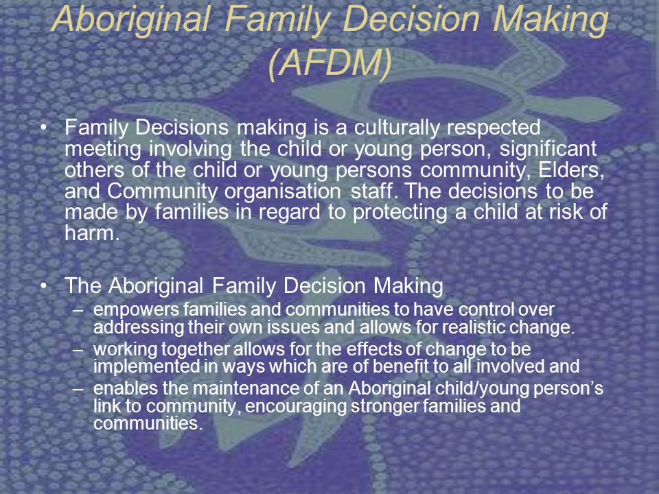 Aboriginal Family Decision Making (AFDM) Family Decisions making is a culturally respected meeting involving the child or young person, significant ot