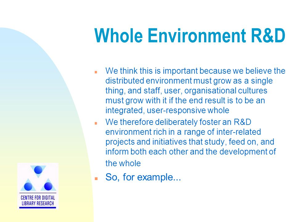 Whole Environment R&D n We think this is important because we believe the distributed environment must grow as a single thing, and staff, user, organisational cultures must grow with it if the end result is to be an integrated, user-responsive whole n We therefore deliberately foster an R&D environment rich in a range of inter-related projects and initiatives that study, feed on, and inform both each other and the development of the whole n So, for example...