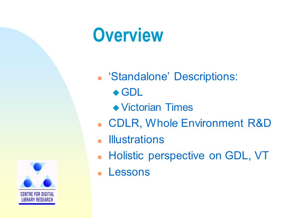 Overview n 'Standalone' Descriptions: u GDL u Victorian Times n CDLR, Whole Environment R&D n Illustrations n Holistic perspective on GDL, VT n Lessons