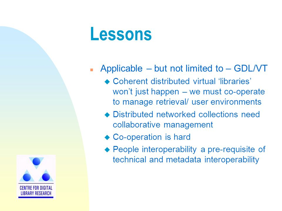 Lessons n Applicable – but not limited to – GDL/VT u Coherent distributed virtual 'libraries' won't just happen – we must co-operate to manage retrieval/ user environments u Distributed networked collections need collaborative management u Co-operation is hard u People interoperability a pre-requisite of technical and metadata interoperability