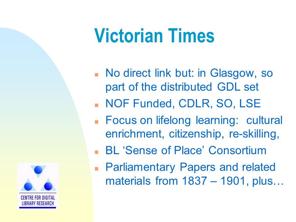 Victorian Times n No direct link but: in Glasgow, so part of the distributed GDL set n NOF Funded, CDLR, SO, LSE n Focus on lifelong learning: cultural enrichment, citizenship, re-skilling, n BL 'Sense of Place' Consortium n Parliamentary Papers and related materials from 1837 – 1901, plus…