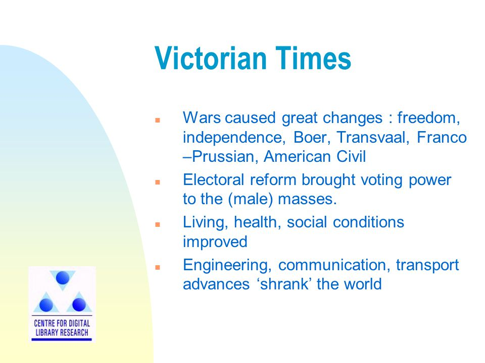 Victorian Times n Wars caused great changes : freedom, independence, Boer, Transvaal, Franco –Prussian, American Civil n Electoral reform brought voting power to the (male) masses.