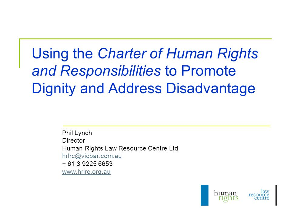 Using the Charter of Human Rights and Responsibilities to Promote Dignity and Address Disadvantage Phil Lynch Director Human Rights Law Resource Centre Ltd hrlrc@vicbar.com.au + 61 3 9225 6653 www.hrlrc.org.au
