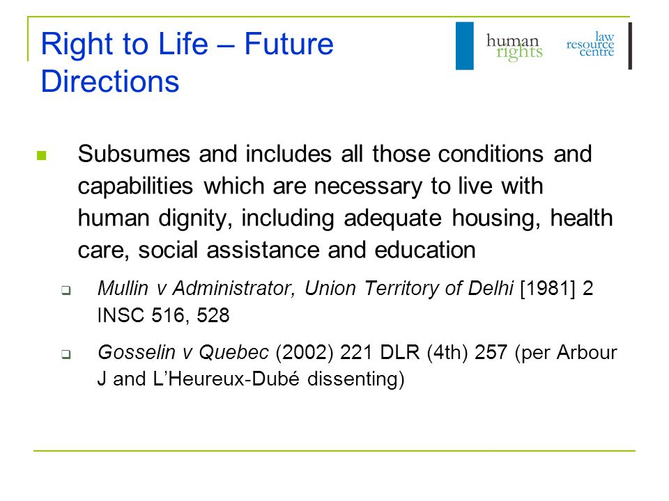 Right to Life – Future Directions Subsumes and includes all those conditions and capabilities which are necessary to live with human dignity, including adequate housing, health care, social assistance and education  Mullin v Administrator, Union Territory of Delhi [1981] 2 INSC 516, 528  Gosselin v Quebec (2002) 221 DLR (4th) 257 (per Arbour J and L'Heureux-Dubé dissenting)