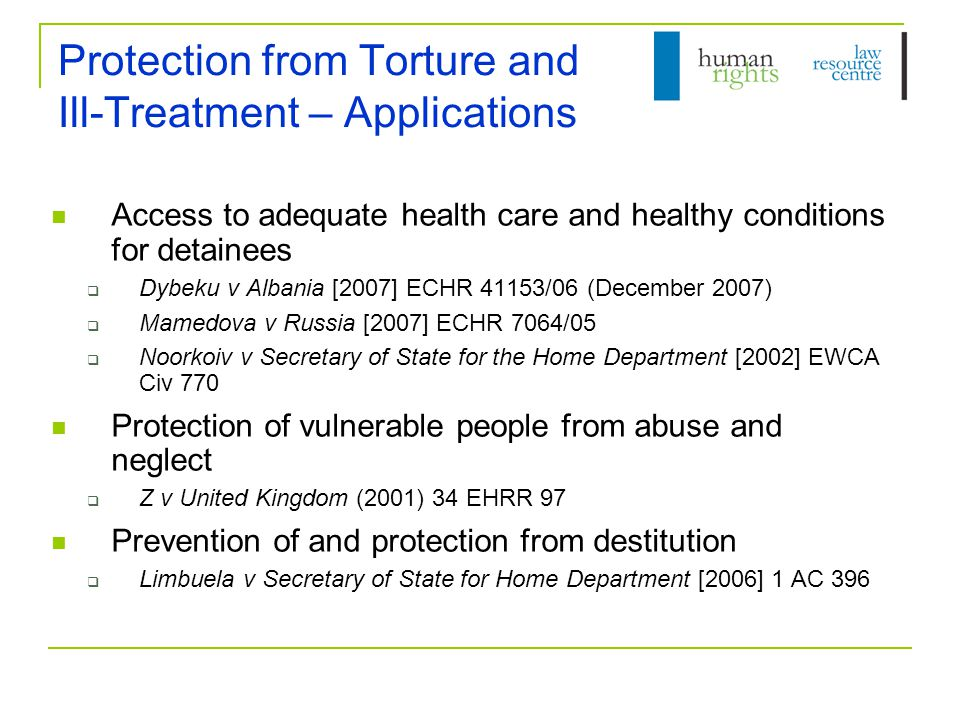 Protection from Torture and Ill-Treatment – Applications Access to adequate health care and healthy conditions for detainees  Dybeku v Albania [2007] ECHR 41153/06 (December 2007)  Mamedova v Russia [2007] ECHR 7064/05  Noorkoiv v Secretary of State for the Home Department [2002] EWCA Civ 770 Protection of vulnerable people from abuse and neglect  Z v United Kingdom (2001) 34 EHRR 97 Prevention of and protection from destitution  Limbuela v Secretary of State for Home Department [2006] 1 AC 396