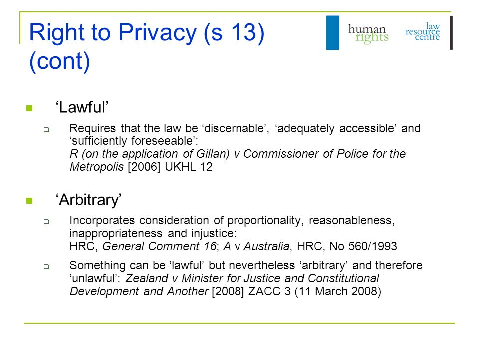 Right to Privacy (s 13) (cont) 'Lawful'  Requires that the law be 'discernable', 'adequately accessible' and 'sufficiently foreseeable': R (on the application of Gillan) v Commissioner of Police for the Metropolis [2006] UKHL 12 'Arbitrary'  Incorporates consideration of proportionality, reasonableness, inappropriateness and injustice: HRC, General Comment 16; A v Australia, HRC, No 560/1993  Something can be 'lawful' but nevertheless 'arbitrary' and therefore 'unlawful': Zealand v Minister for Justice and Constitutional Development and Another [2008] ZACC 3 (11 March 2008)
