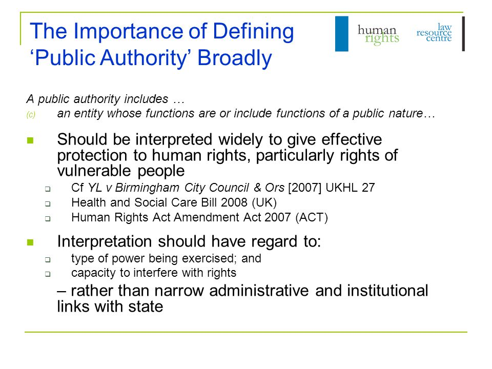 The Importance of Defining 'Public Authority' Broadly A public authority includes … (c) an entity whose functions are or include functions of a public nature… Should be interpreted widely to give effective protection to human rights, particularly rights of vulnerable people  Cf YL v Birmingham City Council & Ors [2007] UKHL 27  Health and Social Care Bill 2008 (UK)  Human Rights Act Amendment Act 2007 (ACT) Interpretation should have regard to:  type of power being exercised; and  capacity to interfere with rights – rather than narrow administrative and institutional links with state