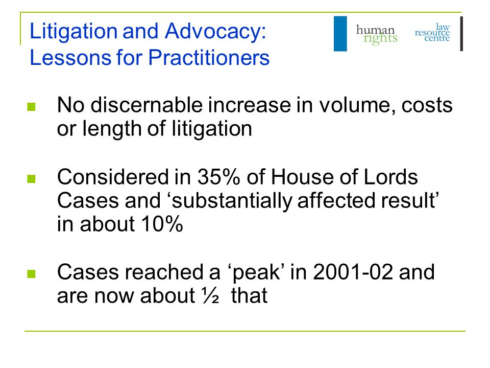 Litigation and Advocacy: Lessons for Practitioners No discernable increase in volume, costs or length of litigation Considered in 35% of House of Lords Cases and 'substantially affected result' in about 10% Cases reached a 'peak' in 2001-02 and are now about ½ that