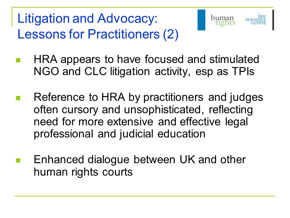 Litigation and Advocacy: Lessons for Practitioners (2) HRA appears to have focused and stimulated NGO and CLC litigation activity, esp as TPIs Reference to HRA by practitioners and judges often cursory and unsophisticated, reflecting need for more extensive and effective legal professional and judicial education Enhanced dialogue between UK and other human rights courts