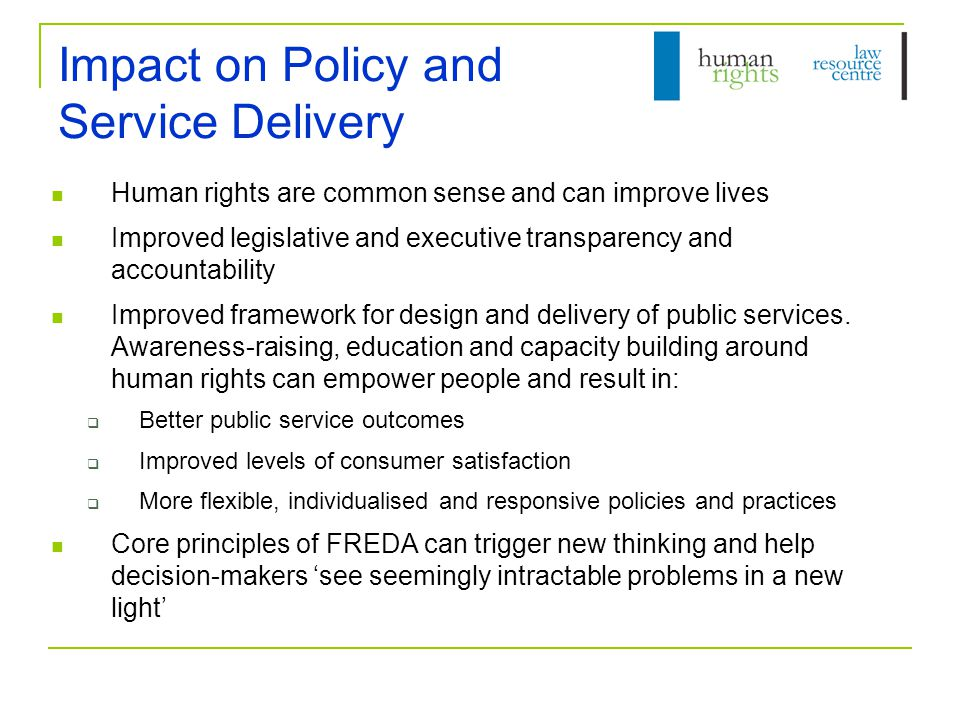 Impact on Policy and Service Delivery Human rights are common sense and can improve lives Improved legislative and executive transparency and accountability Improved framework for design and delivery of public services.