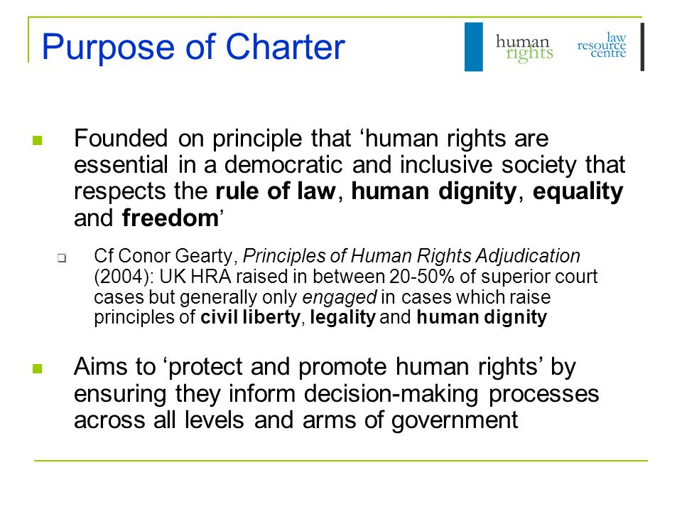 Purpose of Charter Founded on principle that 'human rights are essential in a democratic and inclusive society that respects the rule of law, human dignity, equality and freedom '  Cf Conor Gearty, Principles of Human Rights Adjudication (2004): UK HRA raised in between 20-50% of superior court cases but generally only engaged in cases which raise principles of civil liberty, legality and human dignity Aims to 'protect and promote human rights' by ensuring they inform decision-making processes across all levels and arms of government
