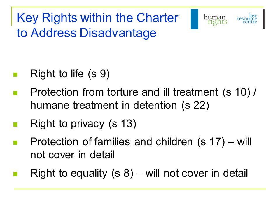 Key Rights within the Charter to Address Disadvantage Right to life (s 9) Protection from torture and ill treatment (s 10) / humane treatment in detention (s 22) Right to privacy (s 13) Protection of families and children (s 17) – will not cover in detail Right to equality (s 8) – will not cover in detail