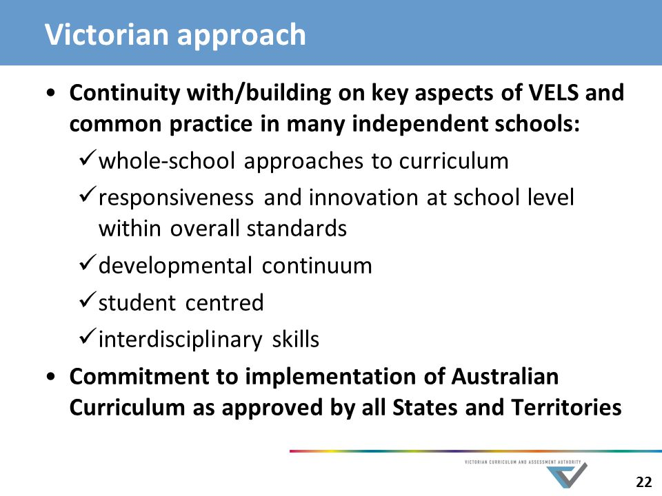 22 Victorian approach Continuity with/building on key aspects of VELS and common practice in many independent schools: whole-school approaches to curriculum responsiveness and innovation at school level within overall standards developmental continuum student centred interdisciplinary skills Commitment to implementation of Australian Curriculum as approved by all States and Territories
