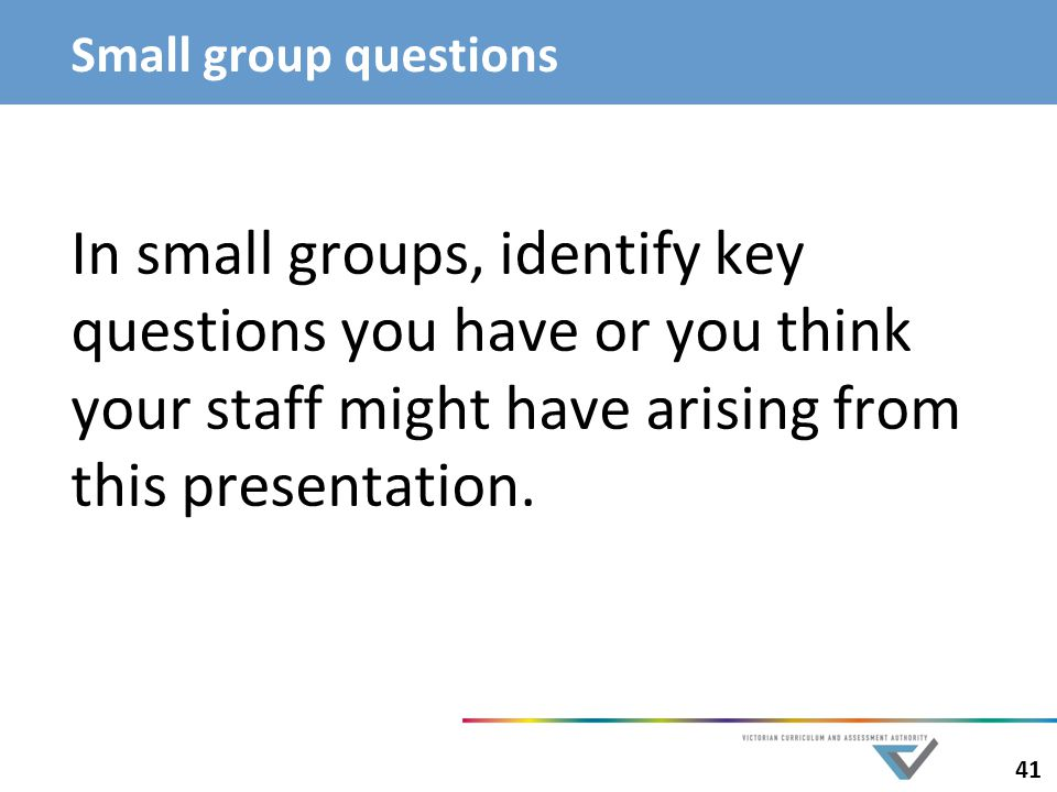 41 Small group questions In small groups, identify key questions you have or you think your staff might have arising from this presentation.