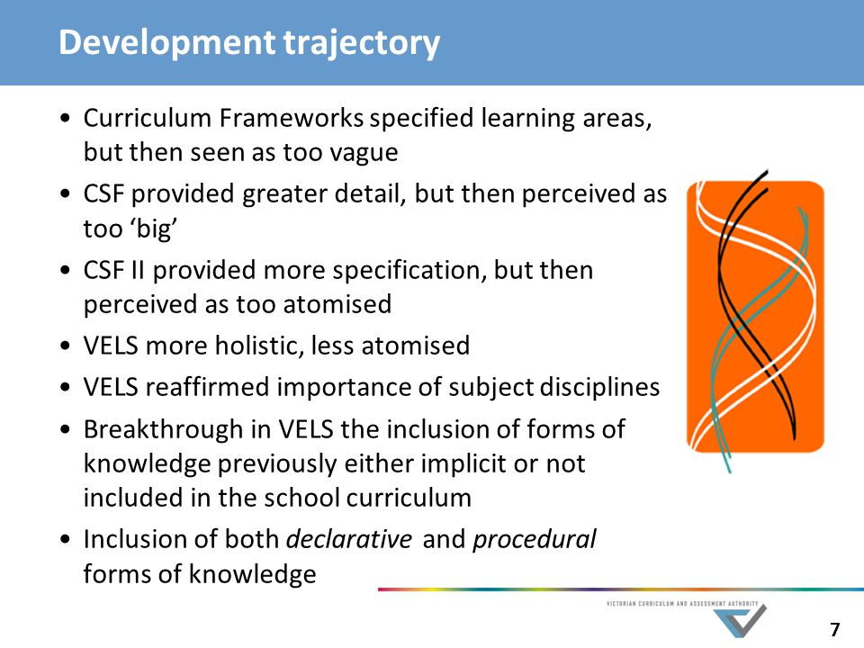 7 Development trajectory Curriculum Frameworks specified learning areas, but then seen as too vague CSF provided greater detail, but then perceived as too 'big' CSF II provided more specification, but then perceived as too atomised VELS more holistic, less atomised VELS reaffirmed importance of subject disciplines Breakthrough in VELS the inclusion of forms of knowledge previously either implicit or not included in the school curriculum Inclusion of both declarative and procedural forms of knowledge