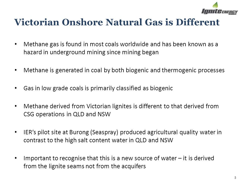 Victorian Onshore Natural Gas is Different Methane gas is found in most coals worldwide and has been known as a hazard in underground mining since mining began Methane is generated in coal by both biogenic and thermogenic processes Gas in low grade coals is primarily classified as biogenic Methane derived from Victorian lignites is different to that derived from CSG operations in QLD and NSW IER's pilot site at Burong (Seaspray) produced agricultural quality water in contrast to the high salt content water in QLD and NSW Important to recognise that this is a new source of water – it is derived from the lignite seams not from the acquifers 5