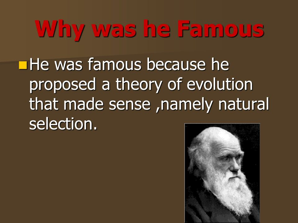 Why was he Famous He was famous because he proposed a theory of evolution that made sense,namely natural selection.