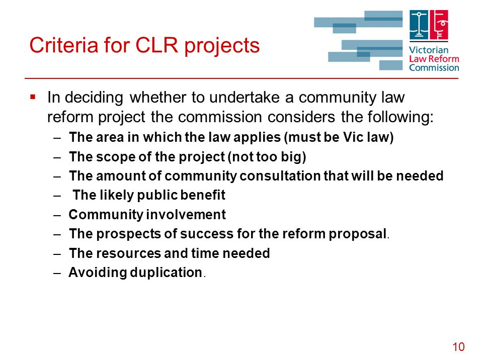 10 Criteria for CLR projects  In deciding whether to undertake a community law reform project the commission considers the following: –The area in which the law applies (must be Vic law) –The scope of the project (not too big) –The amount of community consultation that will be needed – The likely public benefit –Community involvement –The prospects of success for the reform proposal.