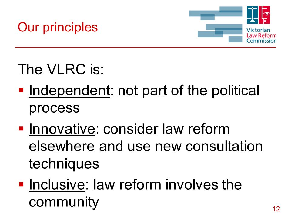 12 Our principles The VLRC is:  Independent: not part of the political process  Innovative: consider law reform elsewhere and use new consultation techniques  Inclusive: law reform involves the community