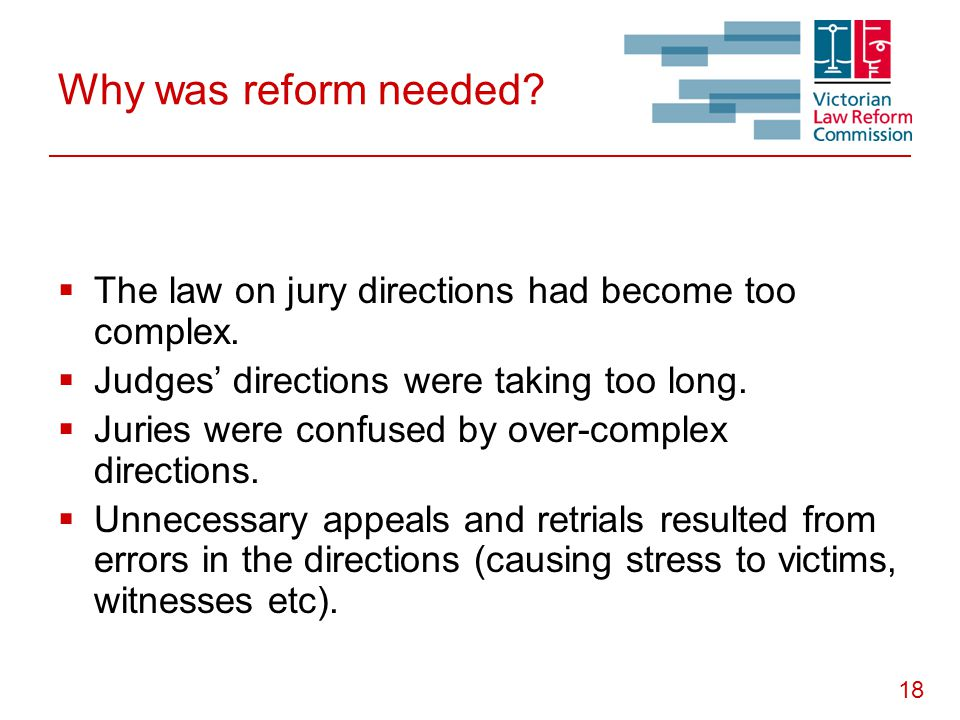 18 Why was reform needed?  The law on jury directions had become too complex.  Judges' directions were taking too long.  Juries were confused by ov
