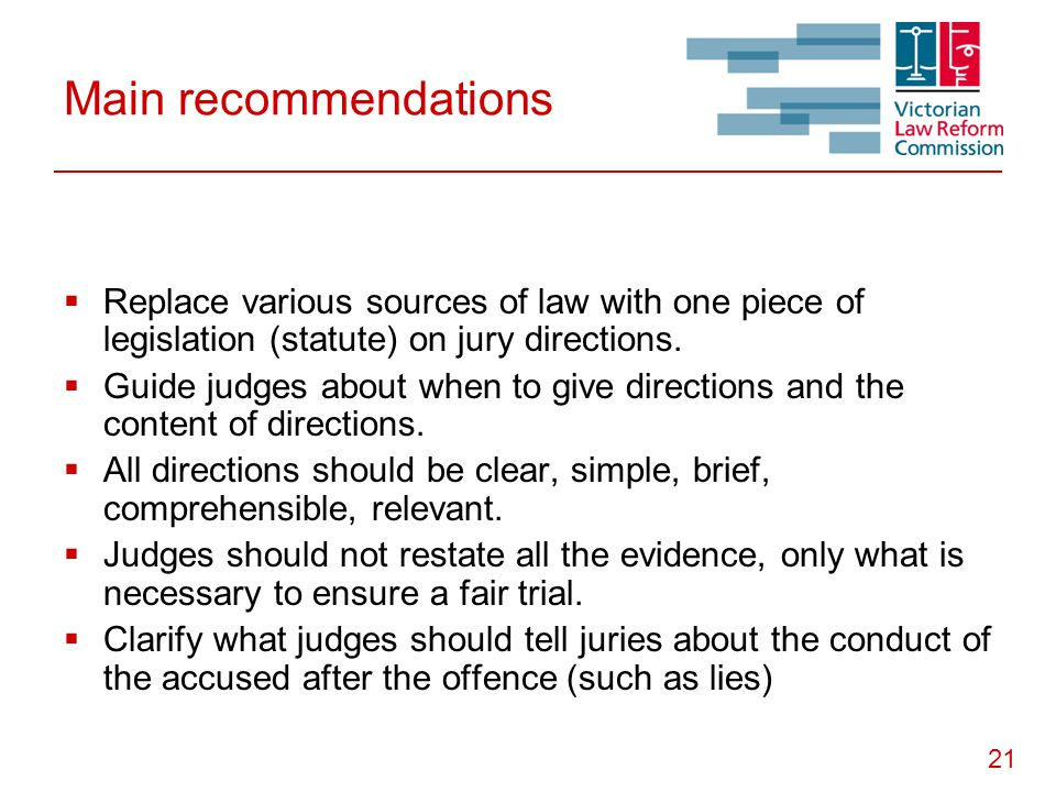 21 Main recommendations  Replace various sources of law with one piece of legislation (statute) on jury directions.  Guide judges about when to give