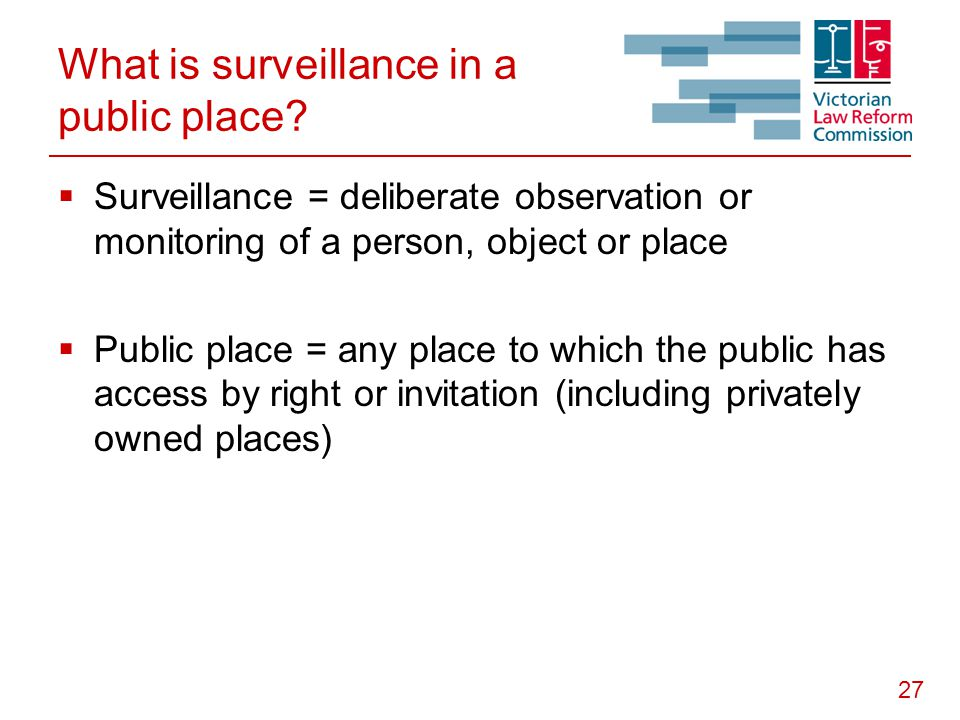 27 What is surveillance in a public place?  Surveillance = deliberate observation or monitoring of a person, object or place  Public place = any pla