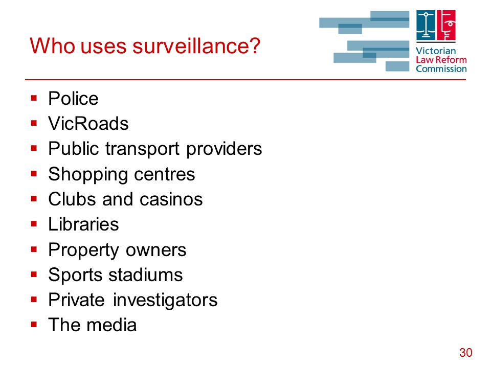 30 Who uses surveillance?  Police  VicRoads  Public transport providers  Shopping centres  Clubs and casinos  Libraries  Property owners  Spor